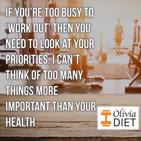 """If you're too busy to 'work out' then you need to look at your priorities. I can't think of too many things more important than your health"""