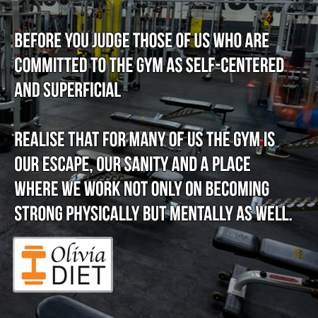 """Before you judge those of us who are committed to the gym as self-centered and superficial, REALISE that for many of us the gym is our escape, our sanity and a place where we work not only on becoming strong physically but mentally as well."""